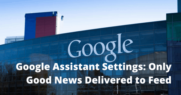 B574879E E713 4E3B A4AF B0001618D234 Google Assistant Settings: Only Good News Delivered to Feed